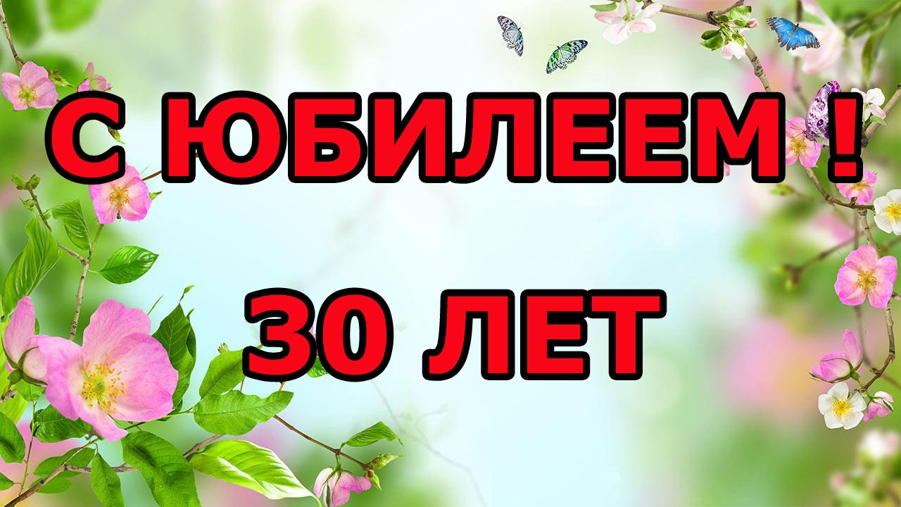 Открытка с юбилеем 30 лет, открытка с поздравлениями на юбилей 30 лет Картинка,открытка с юбилеем 30 лет ,открытки,картинки на юбилей 30 лет,цветы,бабочки,открытка с тридцатилетним юбилеем,картинк красивая с юбилеем 30 лет скачать бесплатно .
